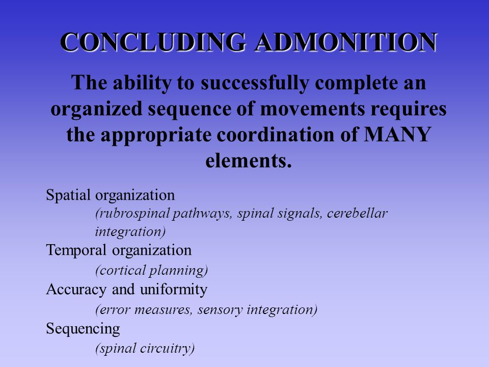 CONCLUDING ADMONITION The ability to successfully complete an organized sequence of movements requires the appropriate coordination of MANY elements.