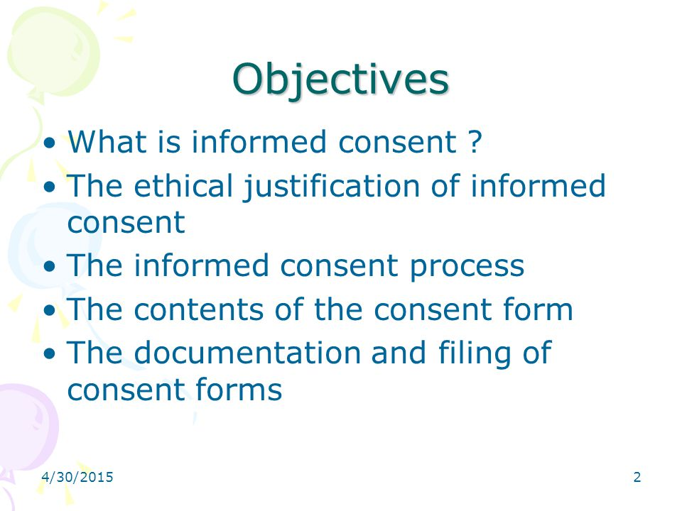 4/30/20152 Objectives What is informed consent ? The ethical justification of informed consent The informed consent process The contents of the consen