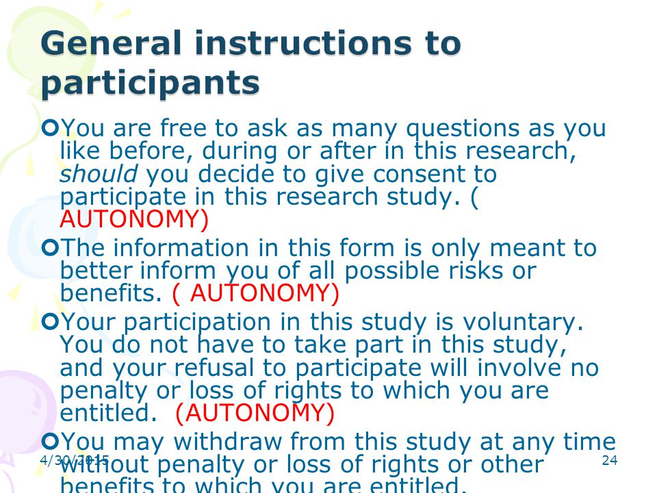 4/30/201524 You are free to ask as many questions as you like before, during or after in this research, should you decide to give consent to participa