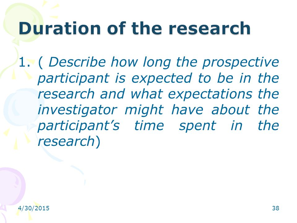 4/30/201538 1.( Describe how long the prospective participant is expected to be in the research and what expectations the investigator might have abou