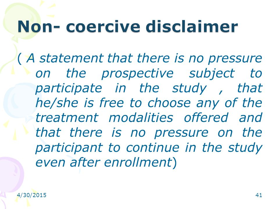 4/30/201541 ( A statement that there is no pressure on the prospective subject to participate in the study, that he/she is free to choose any of the t