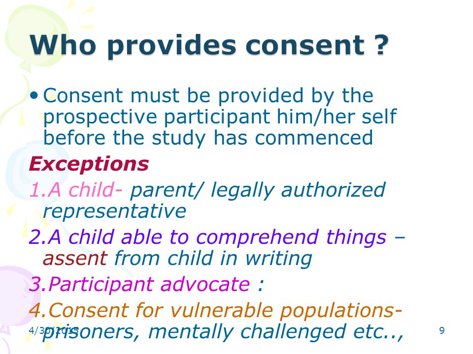 9 Consent must be provided by the prospective participant him/her self before the study has commenced Exceptions 1.A child- parent/ legally authorized