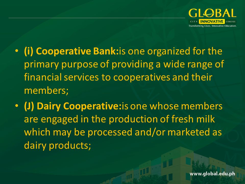 (i) Cooperative Bank:is one organized for the primary purpose of providing a wide range of financial services to cooperatives and their members; (J) Dairy Cooperative:is one whose members are engaged in the production of fresh milk which may be processed and/or marketed as dairy products;