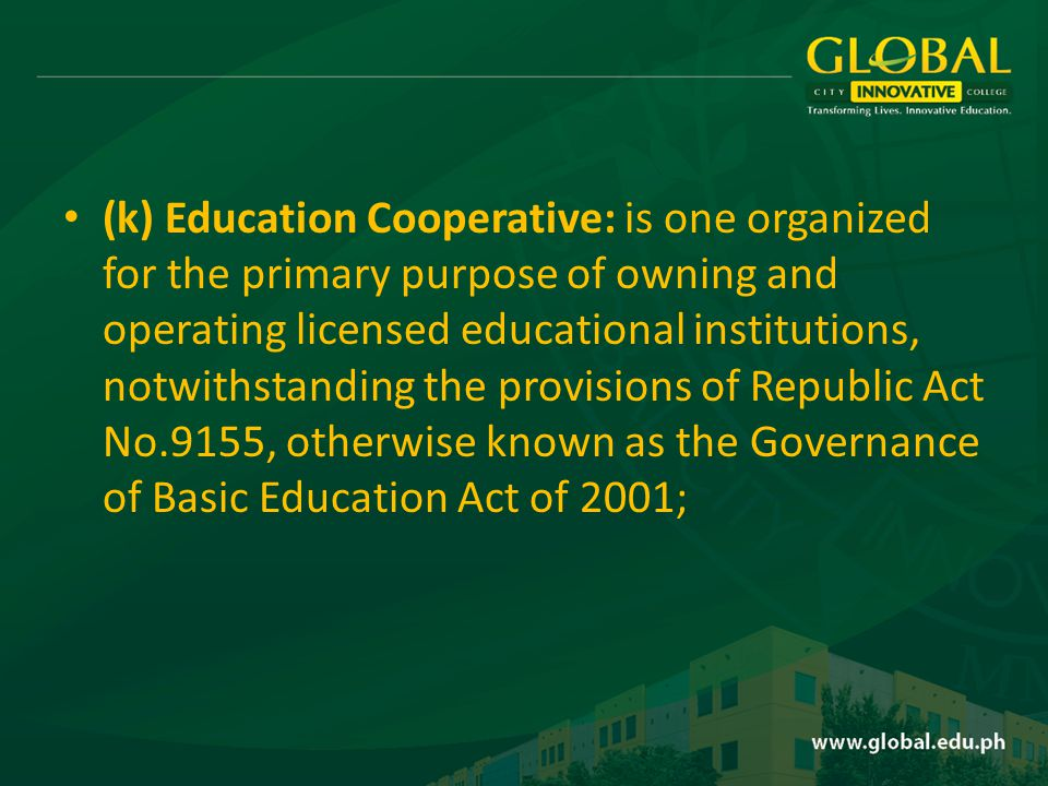 (k) Education Cooperative: is one organized for the primary purpose of owning and operating licensed educational institutions, notwithstanding the provisions of Republic Act No.9155, otherwise known as the Governance of Basic Education Act of 2001;