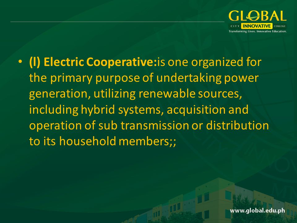 (l) Electric Cooperative:is one organized for the primary purpose of undertaking power generation, utilizing renewable sources, including hybrid systems, acquisition and operation of sub transmission or distribution to its household members;;