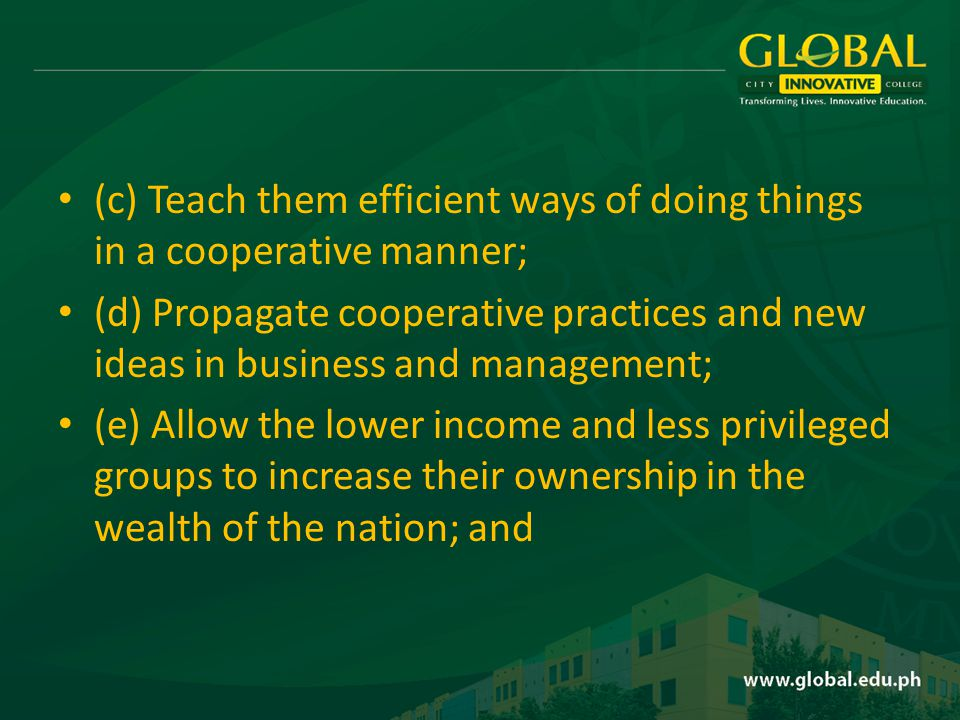 (c) Teach them efficient ways of doing things in a cooperative manner; (d) Propagate cooperative practices and new ideas in business and management; (e) Allow the lower income and less privileged groups to increase their ownership in the wealth of the nation; and