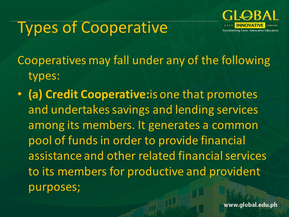 Types of Cooperative Cooperatives may fall under any of the following types: (a) Credit Cooperative:is one that promotes and undertakes savings and lending services among its members.