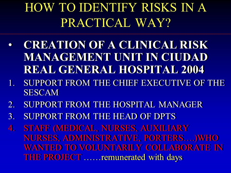 CREATION OF A CLINICAL RISK MANAGEMENT UNIT IN CIUDAD REAL GENERAL HOSPITAL 2004 1.SUPPORT FROM THE CHIEF EXECUTIVE OF THE SESCAM 2.SUPPORT FROM THE HOSPITAL MANAGER 3.SUPPORT FROM THE HEAD OF DPTS 4.STAFF (MEDICAL, NURSES, AUXILIARY NURSES, ADMINISTRATIVE, PORTERS….)WHO WANTED TO VOLUNTARILY COLLABORATE IN THE PROJECT ……remunerated with days CREATION OF A CLINICAL RISK MANAGEMENT UNIT IN CIUDAD REAL GENERAL HOSPITAL 2004 1.SUPPORT FROM THE CHIEF EXECUTIVE OF THE SESCAM 2.SUPPORT FROM THE HOSPITAL MANAGER 3.SUPPORT FROM THE HEAD OF DPTS 4.STAFF (MEDICAL, NURSES, AUXILIARY NURSES, ADMINISTRATIVE, PORTERS….)WHO WANTED TO VOLUNTARILY COLLABORATE IN THE PROJECT ……remunerated with days HOW TO IDENTIFY RISKS IN A PRACTICAL WAY