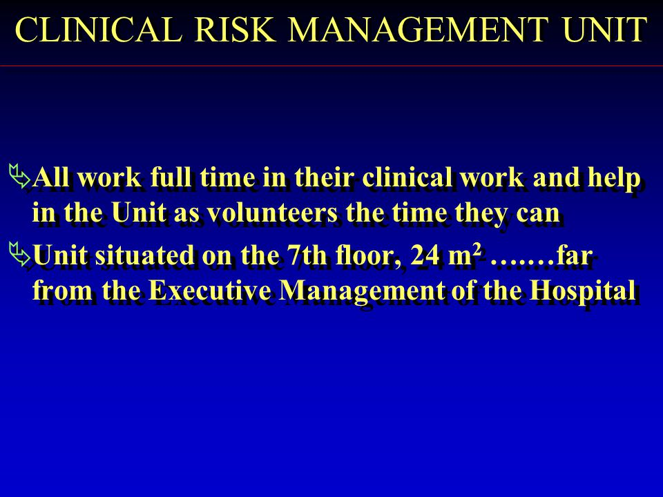  All work full time in their clinical work and help in the Unit as volunteers the time they can  Unit situated on the 7th floor, 24 m 2 ….…far from the Executive Management of the Hospital  All work full time in their clinical work and help in the Unit as volunteers the time they can  Unit situated on the 7th floor, 24 m 2 ….…far from the Executive Management of the Hospital CLINICAL RISK MANAGEMENT UNIT