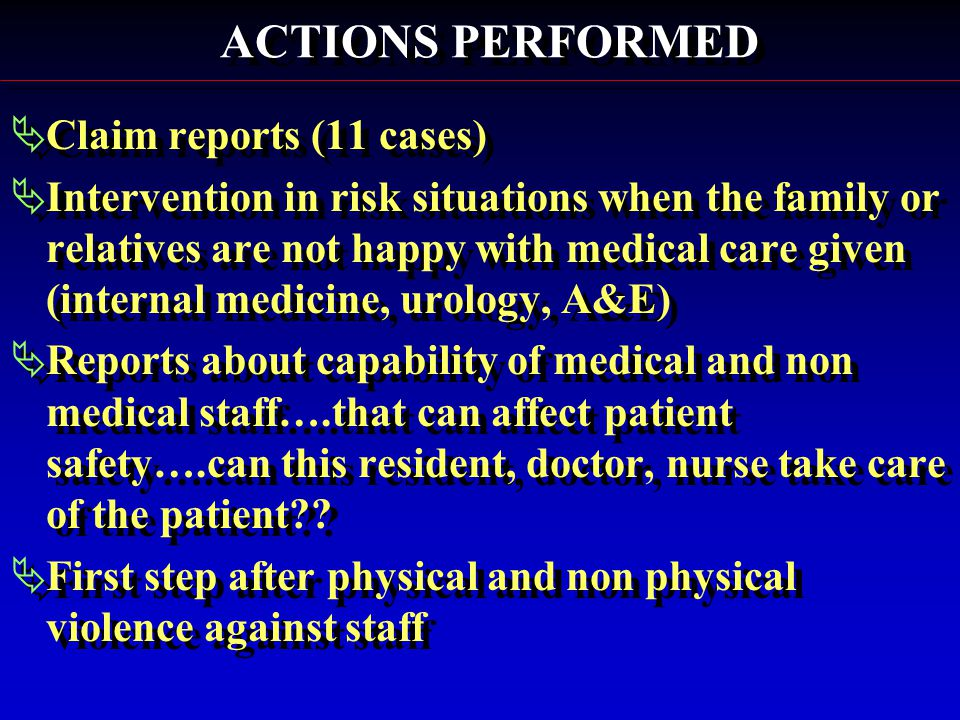  Claim reports (11 cases)  Intervention in risk situations when the family or relatives are not happy with medical care given (internal medicine, urology, A&E)  Reports about capability of medical and non medical staff….that can affect patient safety….can this resident, doctor, nurse take care of the patient .