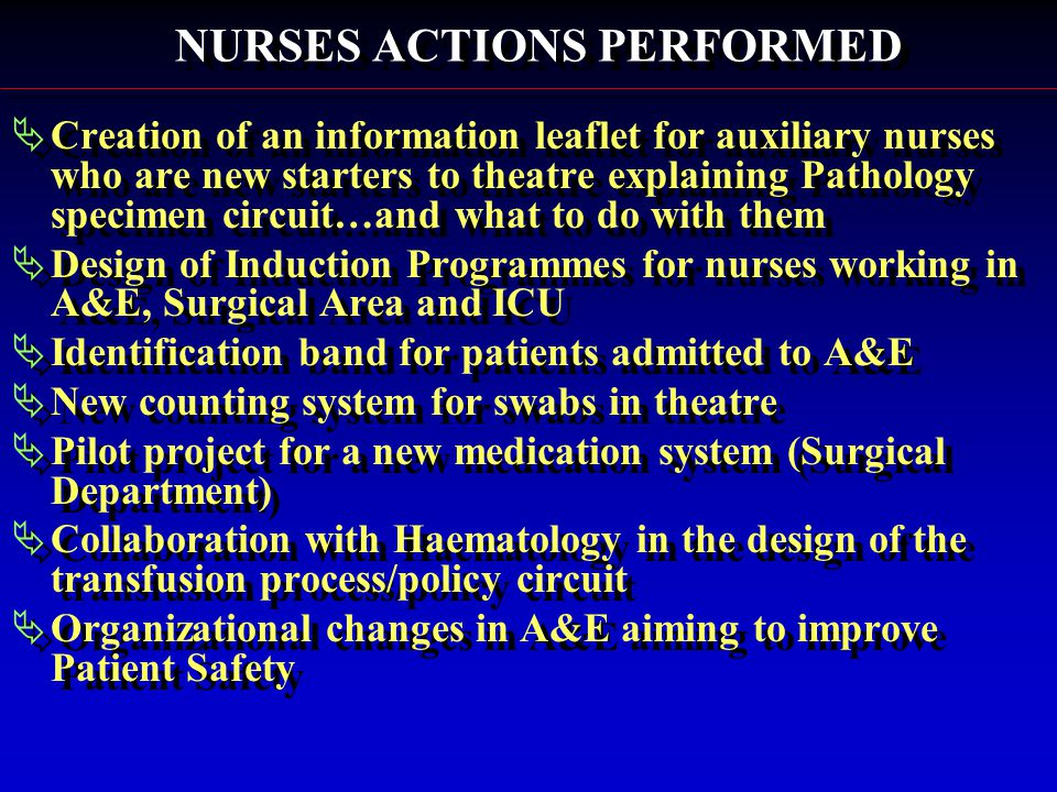 NURSES ACTIONS PERFORMED  Creation of an information leaflet for auxiliary nurses who are new starters to theatre explaining Pathology specimen circuit…and what to do with them  Design of Induction Programmes for nurses working in A&E, Surgical Area and ICU  Identification band for patients admitted to A&E  New counting system for swabs in theatre  Pilot project for a new medication system (Surgical Department)  Collaboration with Haematology in the design of the transfusion process/policy circuit  Organizational changes in A&E aiming to improve Patient Safety  Creation of an information leaflet for auxiliary nurses who are new starters to theatre explaining Pathology specimen circuit…and what to do with them  Design of Induction Programmes for nurses working in A&E, Surgical Area and ICU  Identification band for patients admitted to A&E  New counting system for swabs in theatre  Pilot project for a new medication system (Surgical Department)  Collaboration with Haematology in the design of the transfusion process/policy circuit  Organizational changes in A&E aiming to improve Patient Safety