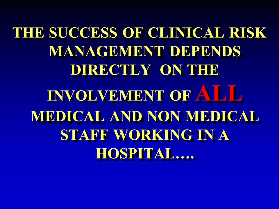 THE SUCCESS OF CLINICAL RISK MANAGEMENT DEPENDS DIRECTLY ON THE INVOLVEMENT OF ALL MEDICAL AND NON MEDICAL STAFF WORKING IN A HOSPITAL….