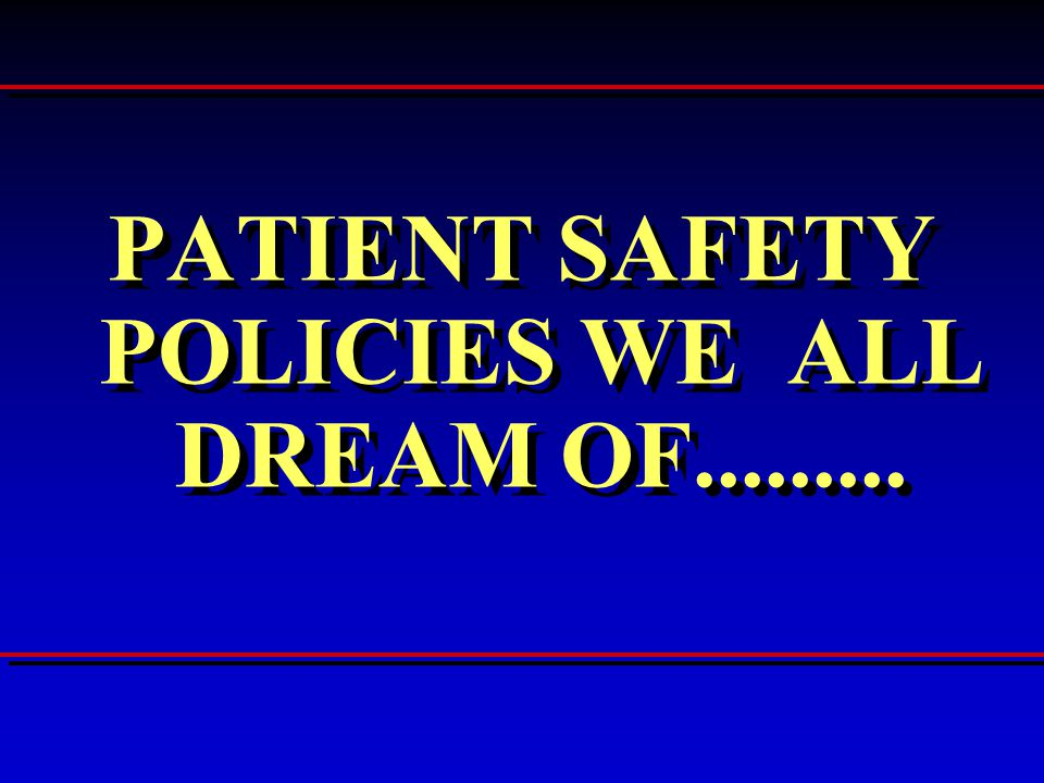 PATIENT SAFETY POLICIES WE ALL DREAM OF.........