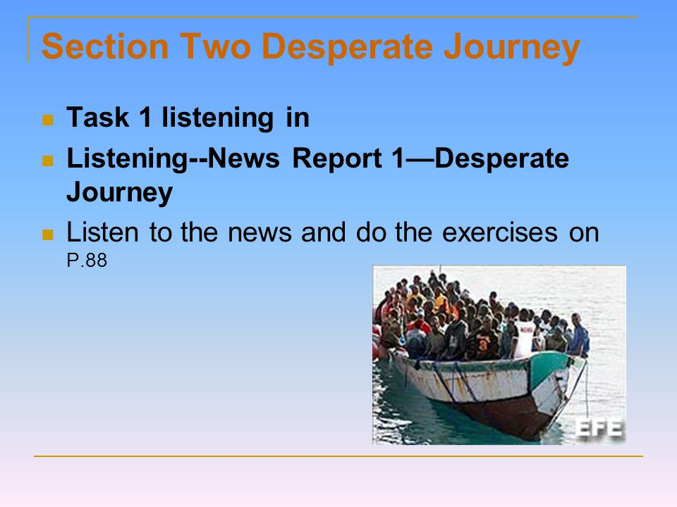 Section Two Desperate Journey Task 1 listening in Listening--News Report 1—Desperate Journey Listen to the news and do the exercises on P.88