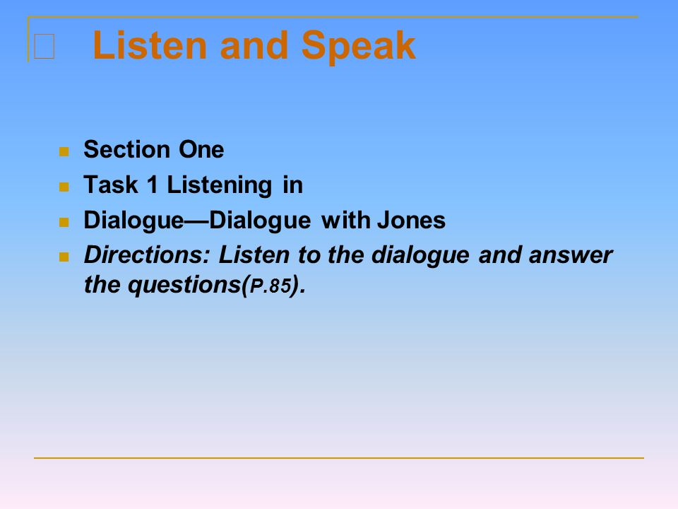 Ⅱ Listen and Speak Section One Task 1 Listening in Dialogue—Dialogue with Jones Directions: Listen to the dialogue and answer the questions( P.85 ).