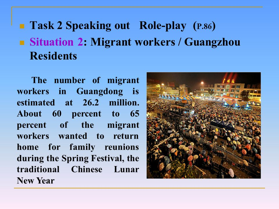 Task 2 Speaking out Role-play ( P.86 ) Situation 2: Migrant workers / Guangzhou Residents The number of migrant workers in Guangdong is estimated at 26.2 million.
