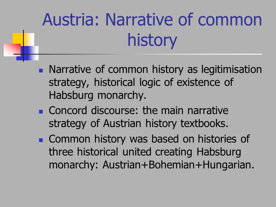 Austria: Narrative of common history Narrative of common history as legitimisation strategy, historical logic of existence of Habsburg monarchy.