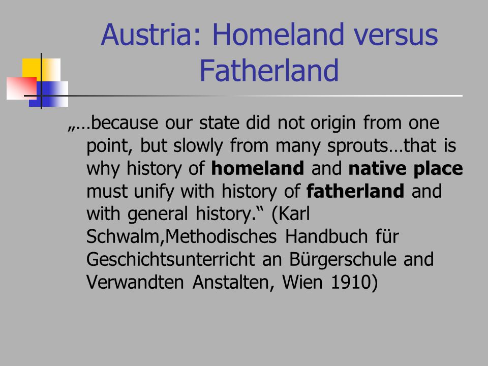 "Austria: Homeland versus Fatherland ""…because our state did not origin from one point, but slowly from many sprouts…that is why history of homeland and native place must unify with history of fatherland and with general history. (Karl Schwalm,Methodisches Handbuch für Geschichtsunterricht an Bürgerschule and Verwandten Anstalten, Wien 1910)"