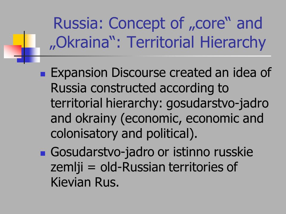 "Russia: Concept of ""core and ""Okraina : Territorial Hierarchy Expansion Discourse created an idea of Russia constructed according to territorial hierarchy: gosudarstvo-jadro and okrainy (economic, economic and colonisatory and political)."