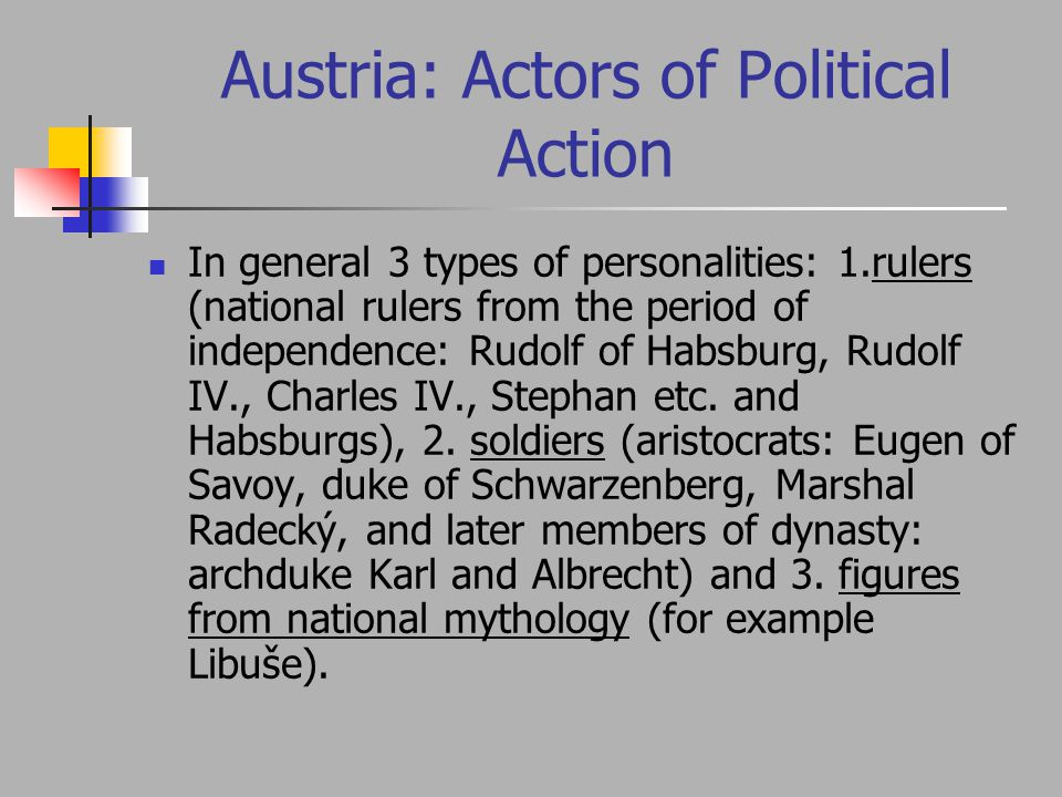 Austria: Actors of Political Action In general 3 types of personalities: 1.rulers (national rulers from the period of independence: Rudolf of Habsburg, Rudolf IV., Charles IV., Stephan etc.