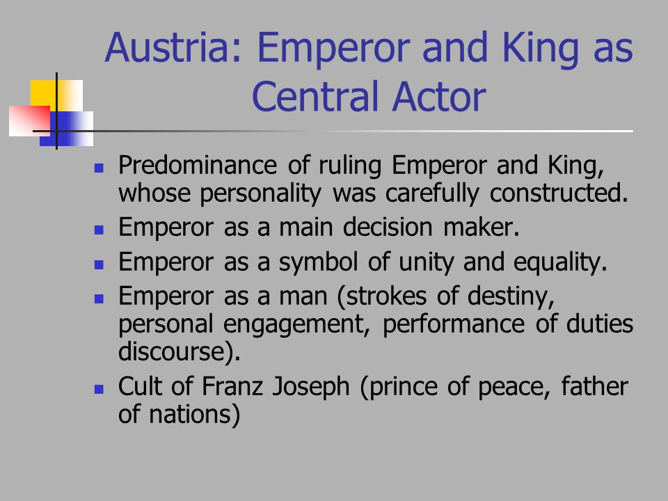 Austria: Emperor and King as Central Actor Predominance of ruling Emperor and King, whose personality was carefully constructed.