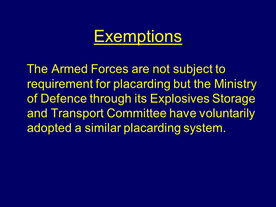 Exemptions The Armed Forces are not subject to requirement for placarding but the Ministry of Defence through its Explosives Storage and Transport Committee have voluntarily adopted a similar placarding system.