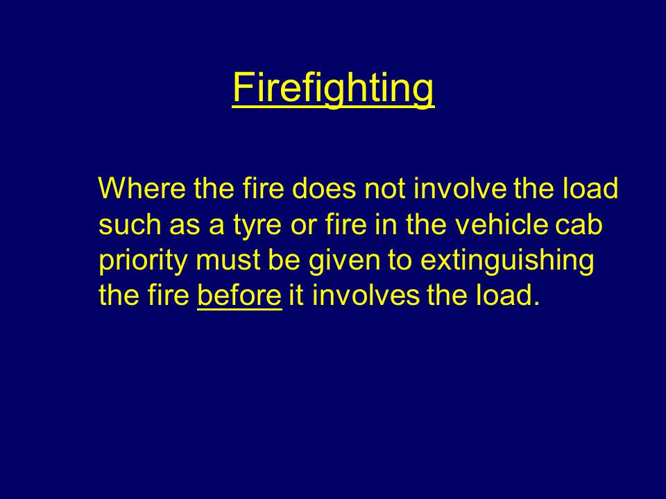 Firefighting Where the fire does not involve the load such as a tyre or fire in the vehicle cab priority must be given to extinguishing the fire before it involves the load.