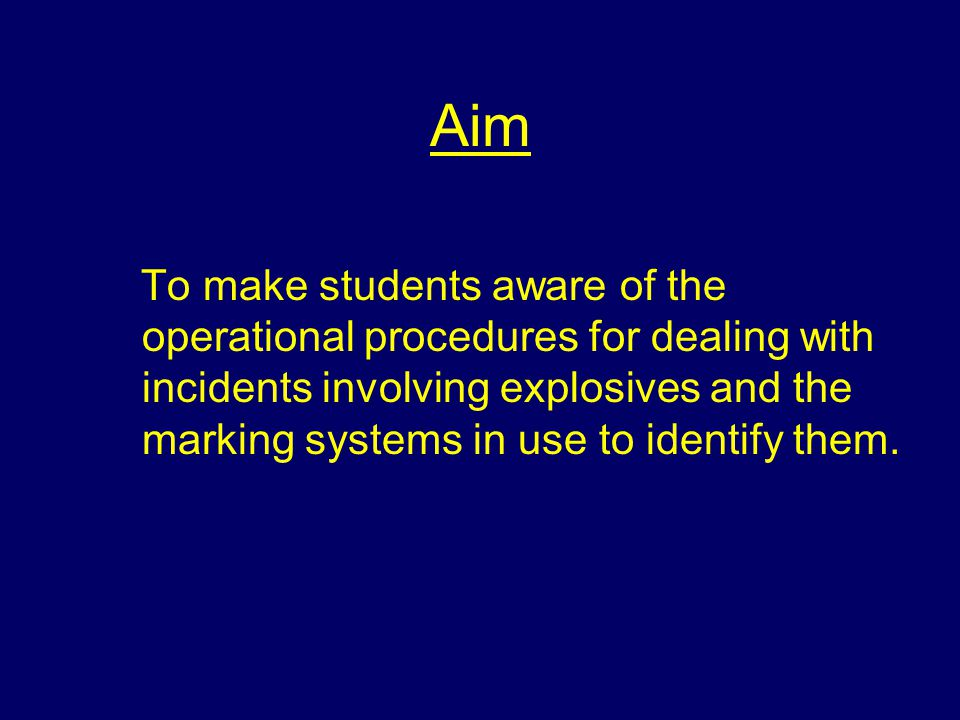 Aim To make students aware of the operational procedures for dealing with incidents involving explosives and the marking systems in use to identify them.