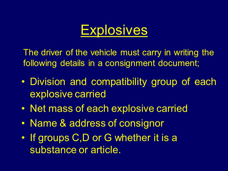 Explosives The driver of the vehicle must carry in writing the following details in a consignment document; Division and compatibility group of each explosive carried Net mass of each explosive carried Name & address of consignor If groups C,D or G whether it is a substance or article.