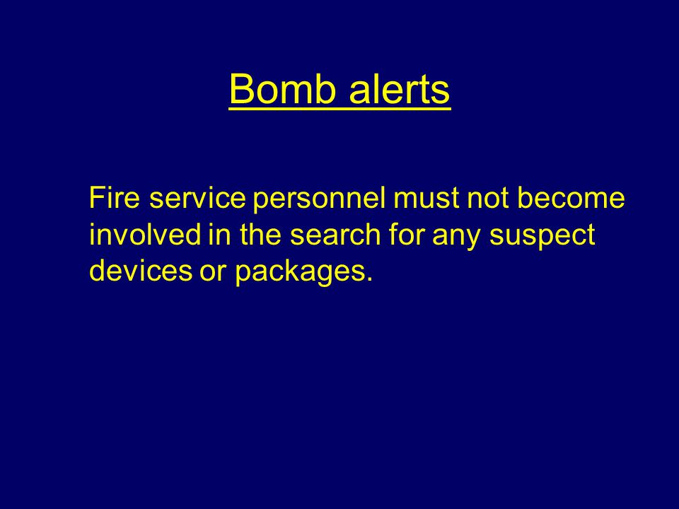 Bomb alerts Fire service personnel must not become involved in the search for any suspect devices or packages.