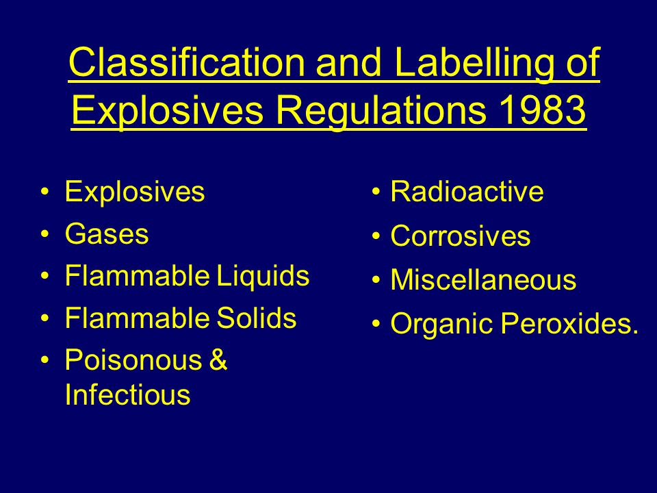Classification and Labelling of Explosives Regulations 1983 Explosives Gases Flammable Liquids Flammable Solids Poisonous & Infectious Radioactive Corrosives Miscellaneous Organic Peroxides.