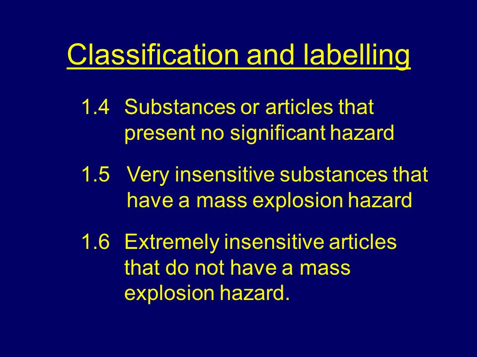 Classification and labelling 1.4Substances or articles that present no significant hazard 1.5Very insensitive substances that have a mass explosion hazard 1.6Extremely insensitive articles that do not have a mass explosion hazard.