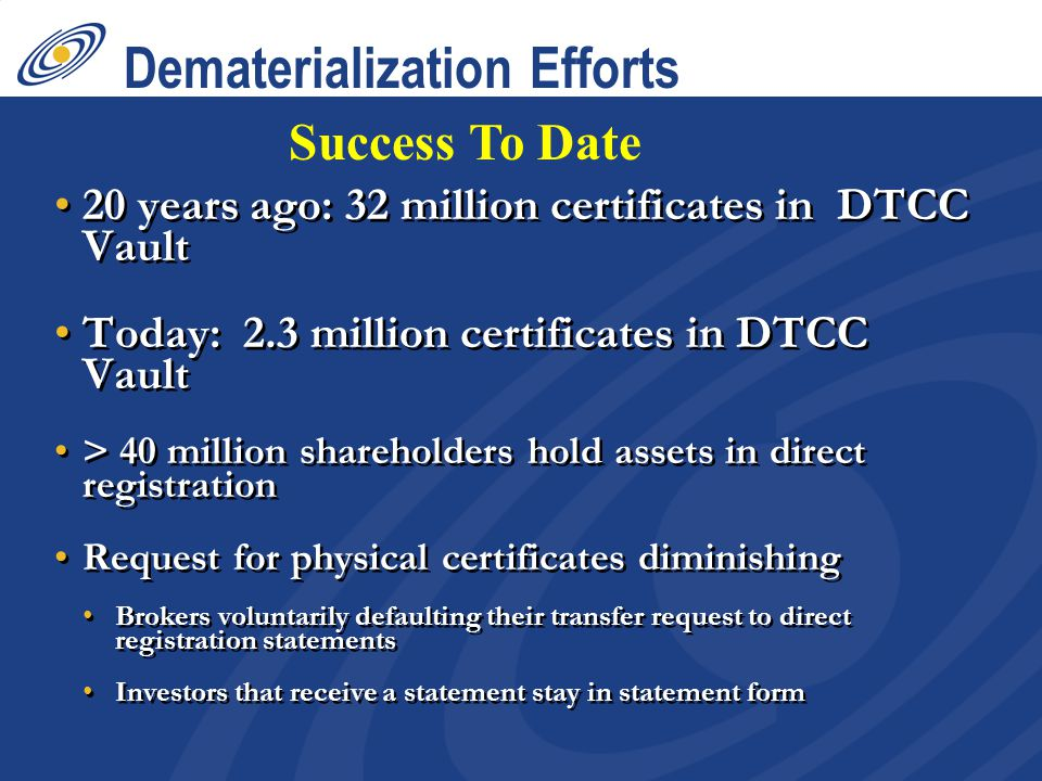 Dematerialization Efforts 20 years ago: 32 million certificates in DTCC Vault Today: 2.3 million certificates in DTCC Vault > 40 million shareholders hold assets in direct registration Request for physical certificates diminishing Brokers voluntarily defaulting their transfer request to direct registration statements Investors that receive a statement stay in statement form 20 years ago: 32 million certificates in DTCC Vault Today: 2.3 million certificates in DTCC Vault > 40 million shareholders hold assets in direct registration Request for physical certificates diminishing Brokers voluntarily defaulting their transfer request to direct registration statements Investors that receive a statement stay in statement form Success To Date
