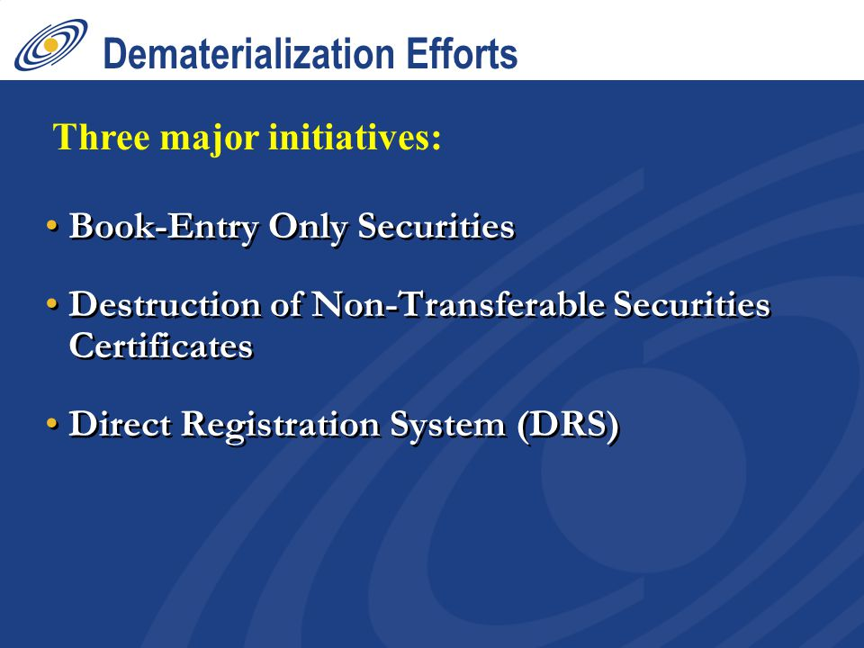 Dematerialization Efforts Book-Entry Only Securities Destruction of Non-Transferable Securities Certificates Direct Registration System (DRS) Book-Entry Only Securities Destruction of Non-Transferable Securities Certificates Direct Registration System (DRS) Three major initiatives: