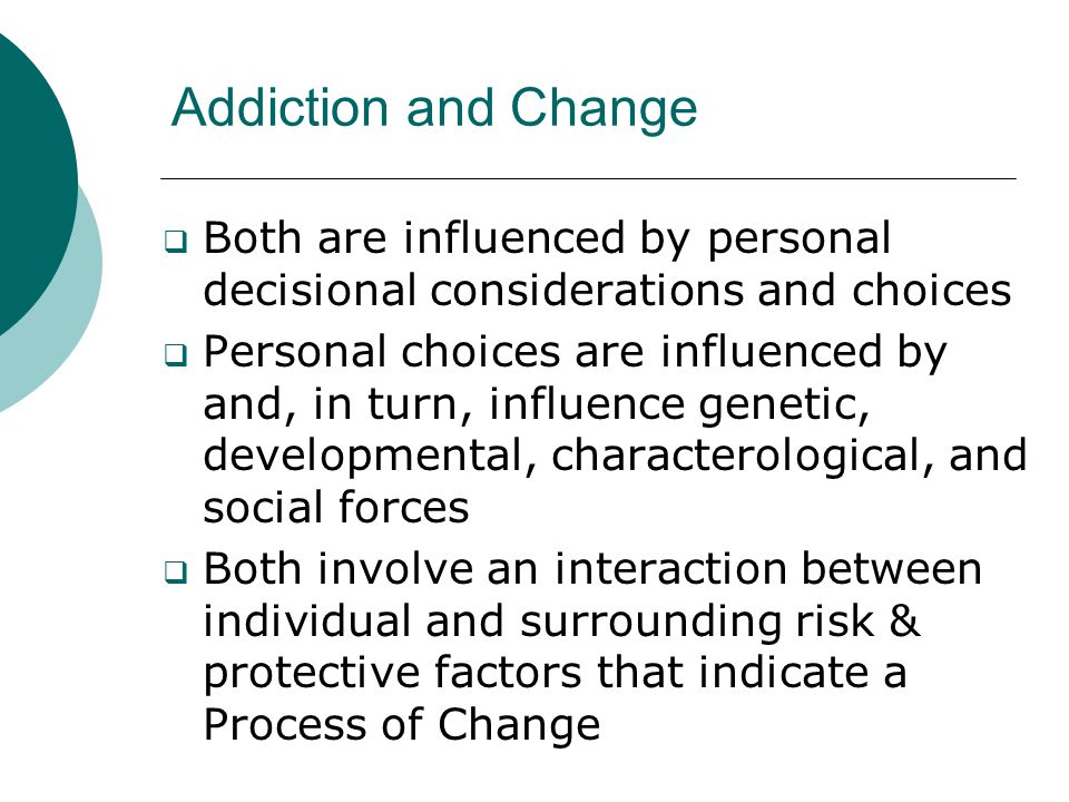 Addiction and Change  Both are influenced by personal decisional considerations and choices  Personal choices are influenced by and, in turn, influe