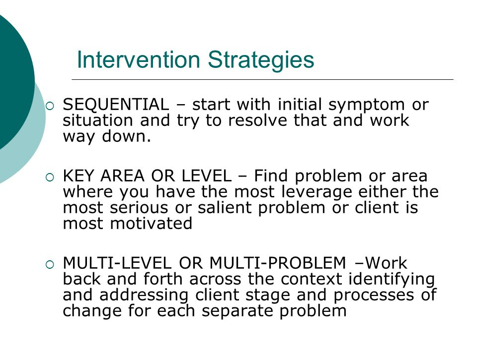 Intervention Strategies  SEQUENTIAL – start with initial symptom or situation and try to resolve that and work way down.  KEY AREA OR LEVEL – Find p