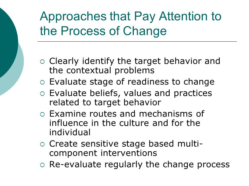 Approaches that Pay Attention to the Process of Change  Clearly identify the target behavior and the contextual problems  Evaluate stage of readines