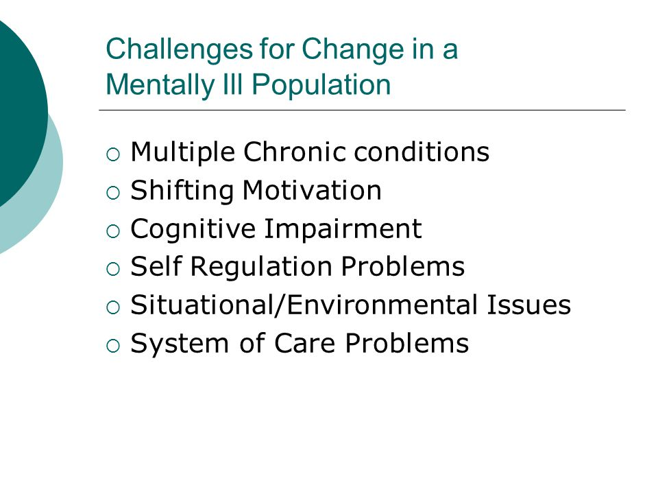 Challenges for Change in a Mentally Ill Population  Multiple Chronic conditions  Shifting Motivation  Cognitive Impairment  Self Regulation Proble