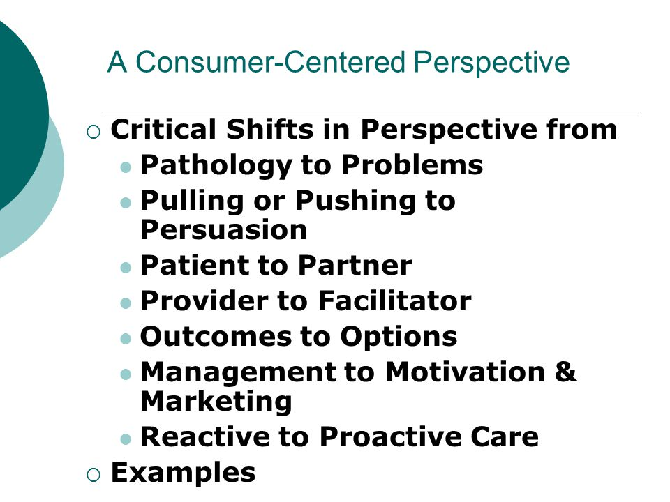 A Consumer-Centered Perspective  Critical Shifts in Perspective from Pathology to Problems Pulling or Pushing to Persuasion Patient to Partner Provid