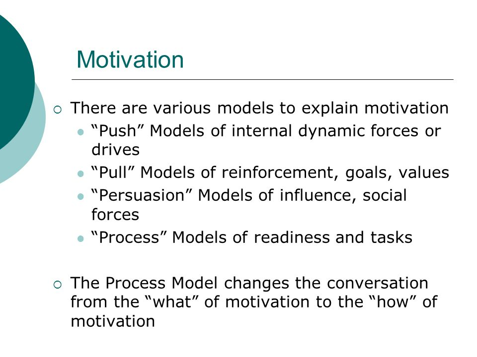 """Motivation  There are various models to explain motivation """"Push"""" Models of internal dynamic forces or drives """"Pull"""" Models of reinforcement, goals,"""