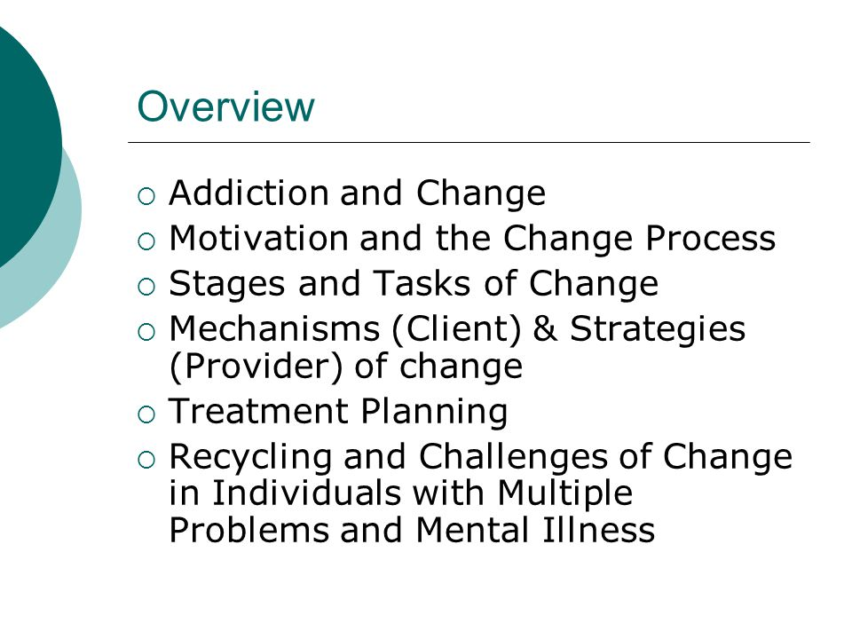 Overview  Addiction and Change  Motivation and the Change Process  Stages and Tasks of Change  Mechanisms (Client) & Strategies (Provider) of chan
