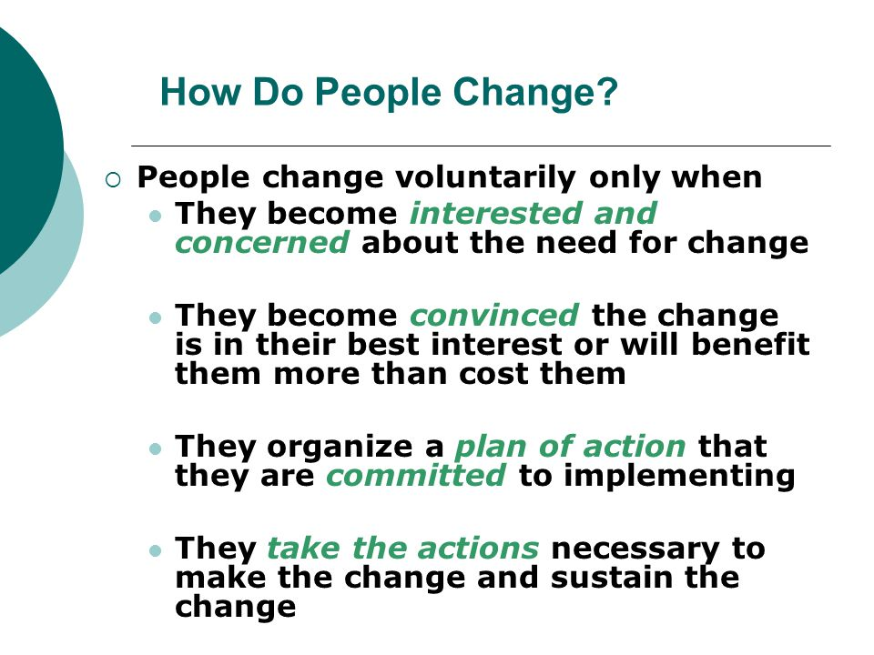 How Do People Change?  People change voluntarily only when They become interested and concerned about the need for change They become convinced the c
