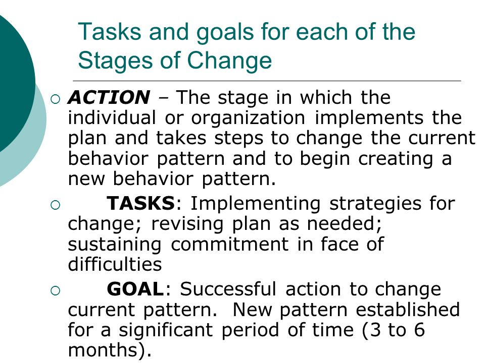 Tasks and goals for each of the Stages of Change  ACTION – The stage in which the individual or organization implements the plan and takes steps to c