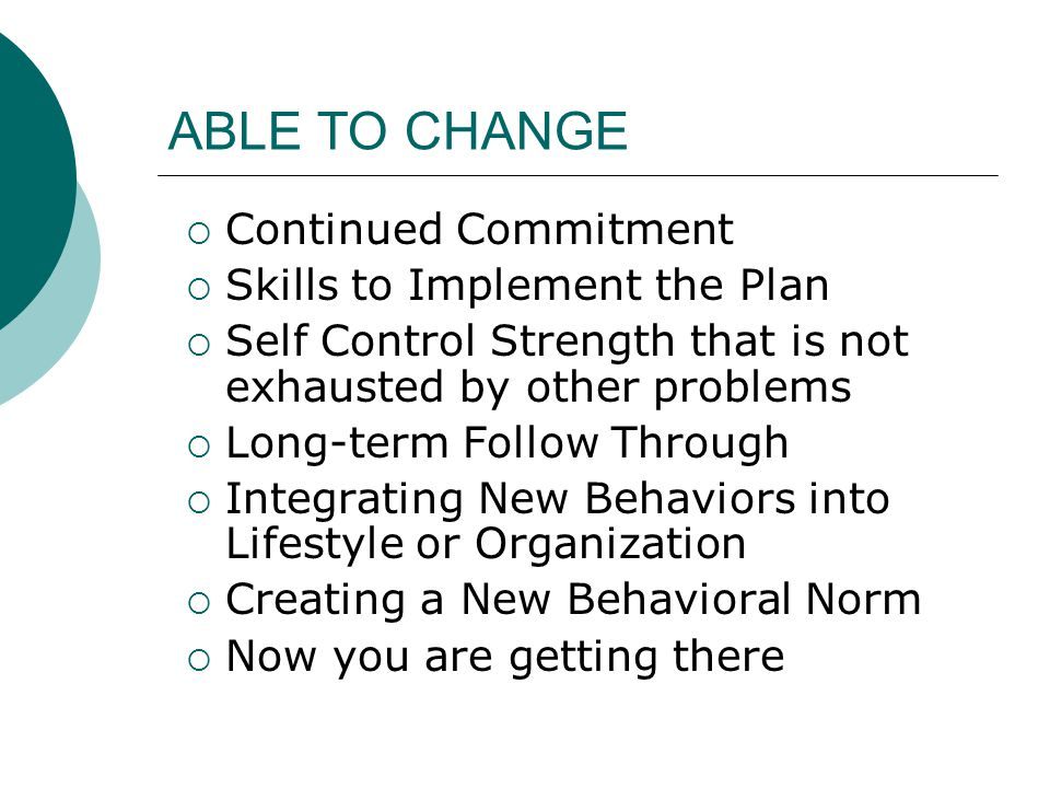 ABLE TO CHANGE  Continued Commitment  Skills to Implement the Plan  Self Control Strength that is not exhausted by other problems  Long-term Follo