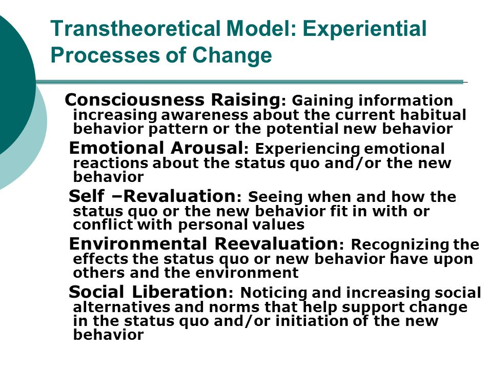 Transtheoretical Model: Experiential Processes of Change Consciousness Raising : Gaining information increasing awareness about the current habitual b