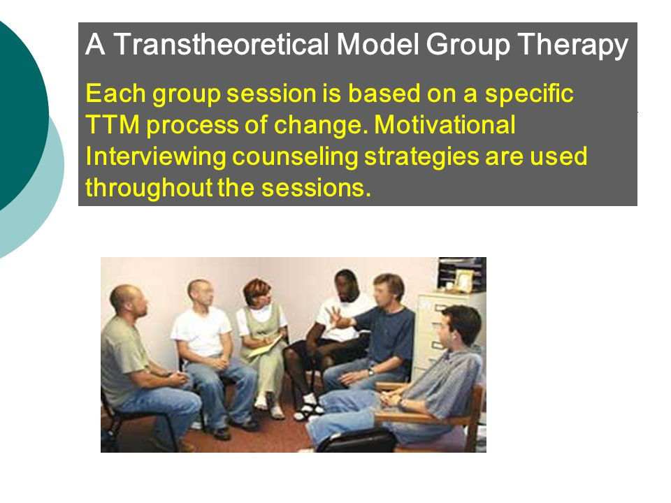 A Transtheoretical Model Group Therapy Each group session is based on a specific TTM process of change. Motivational Interviewing counseling strategie