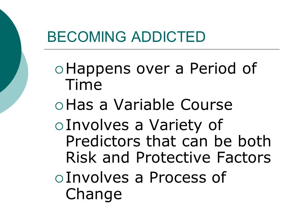 BECOMING ADDICTED  Happens over a Period of Time  Has a Variable Course  Involves a Variety of Predictors that can be both Risk and Protective Fact