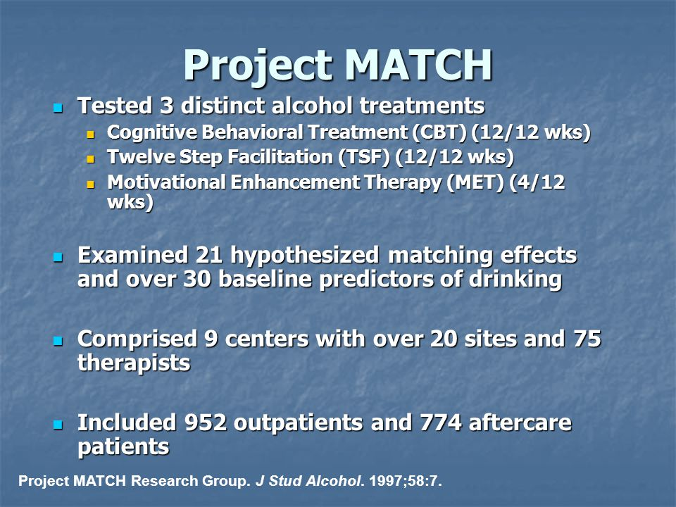 Project MATCH Tested 3 distinct alcohol treatments Tested 3 distinct alcohol treatments Cognitive Behavioral Treatment (CBT) (12/12 wks) Cognitive Beh