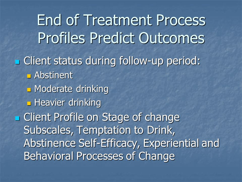 End of Treatment Process Profiles Predict Outcomes Client status during follow-up period: Client status during follow-up period: Abstinent Abstinent M