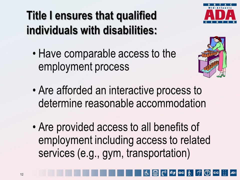 Have comparable access to the employment process Are afforded an interactive process to determine reasonable accommodation Are provided access to all benefits of employment including access to related services (e.g., gym, transportation) Title I ensures that qualified individuals with disabilities: 12
